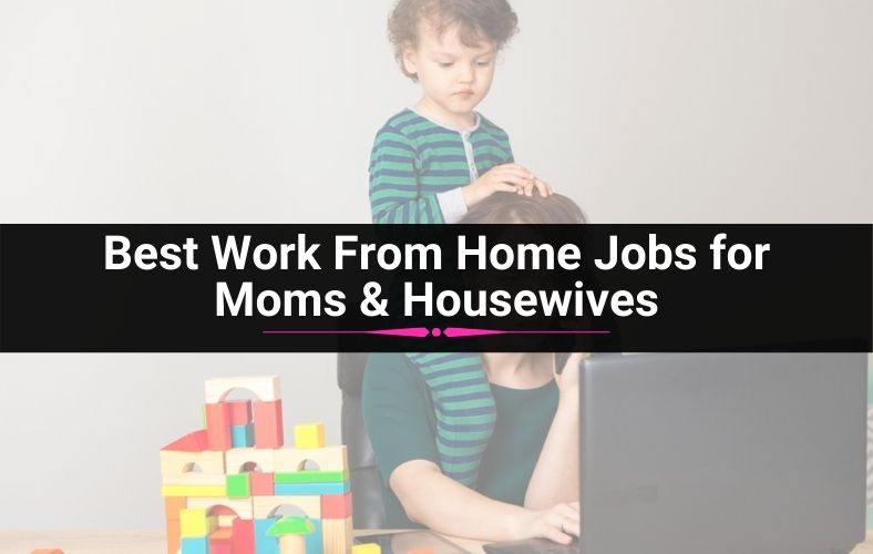 Best Work From Home Jobs for Moms & Housewives